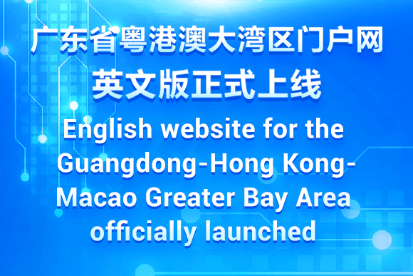 Guangdong launches the English website for the Guangdong-Hong Kong-Macao Greater Bay Area 广东省粤港澳大湾区门户网英文版正式上线